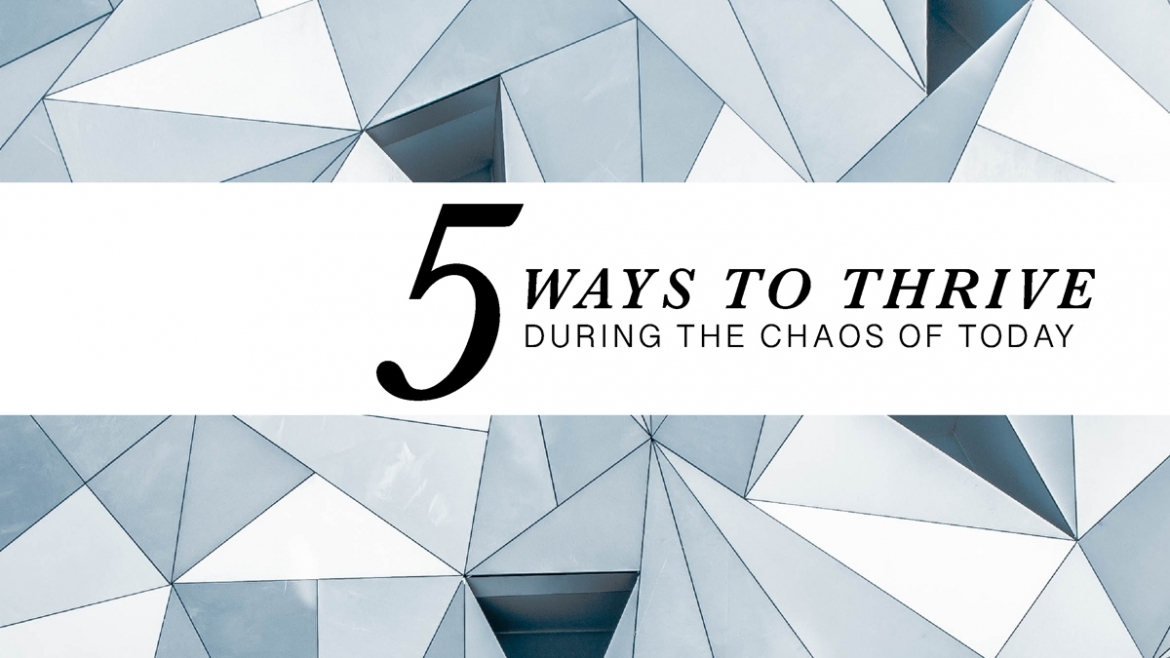 5 Ways to Thrive During the Chaos of Today